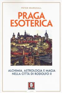 Praga esoterica. Alchimia, astrologia e magia nella città di Rodolfo II