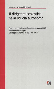 Il dirigente scolastico nella scuola autonoma. Funzione, poteri, organizzazione, responsabilità e dimensione europea. La legge di riforma n. 107 del 2015.pdf