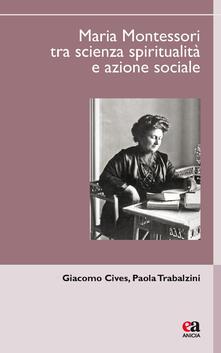 Maria Montessori tra scienza, spiritualità e azione sociale - Paola Trabalzini,Giacomo Cives - copertina