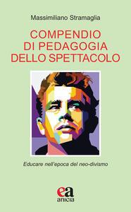 Libro Compendio di pedagogia dello spettacolo. Educare nell'epoca del neo-divismo Massimiliano Stramaglia