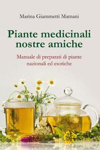 Piante medicinali nostre amiche. Manuale di preparati di piante nazionali ed esotiche