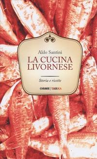 La La cucina livornese. Storia e ricette - Santini Aldo - wuz.it