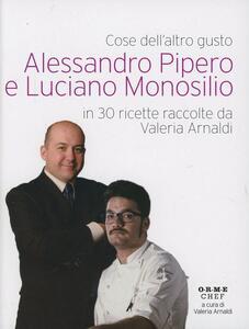 Cose dell'altro gusto. Alessandro Pipero e Luciano Monosilio in 30 ricette raccolte da Valeria Arnaldi