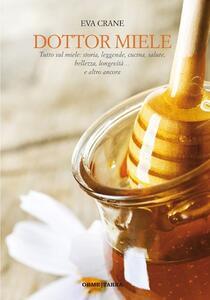 Dottor miele. Tutto sul miele: storia, leggenda, cucina, bellezza, longevità... e altro ancora