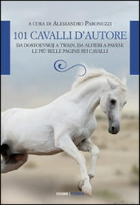 101 cavalli d'autore. Da Dostoevskij a Twain, da Alfieri a Pavese le più belle pagine sui cavalli