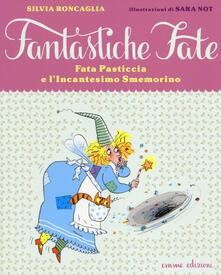 Fata Pasticcia e l'incantesimo smemorino - Silvia Roncaglia,Sara Not - copertina