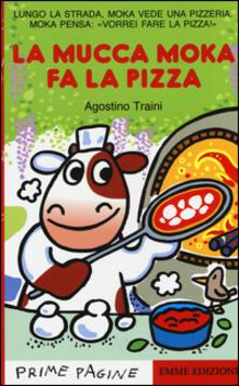 La mucca Moka fa la pizza. Ediz. illustrata - Agostino Traini - copertina