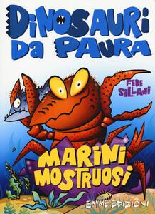 Marini mostruosi. Dinosauri da paura. Ediz. a colori - Febe Sillani - copertina