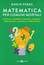 Matematica per comuni mortali. Giochi, numeri curiosi, enigmi, paradossi, logica e strategia