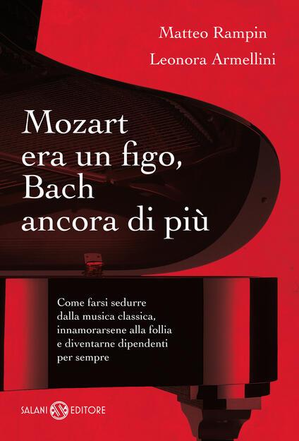 Mozart era un figo, Bach ancora di più. Come farsi sedurre dalla musica classica, innamorarsene alla follia e diventarne dipendenti per sempre - Leonora Armellini,Matteo Rampin - ebook