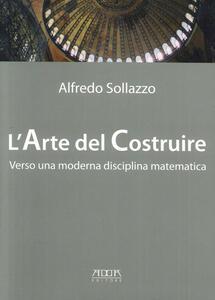 L' arte del costruire verso una moderna disciplina matematica - Alfredo Sollazzo - copertina