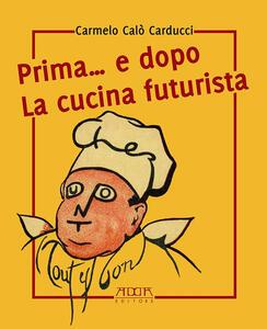 Prima... e dopo la cucina futuristica. Avventura in tre atti e più quadri di cucinatori - Carmelo Calò Carducci - copertina