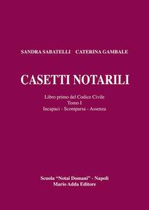 Casetti notarili. Libro primo del codice civile. Vol. 1\1: Incapaci, scomparsa, assenza. - Sandra Sabatelli,Caterina Gambale - copertina