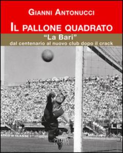 Il pallone quadrato. «La Bari» dal centenario al nuovo club dopo il crack - Gianni Antonucci - copertina