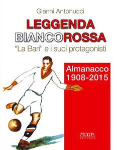 Leggenda biancorossa. «La Bari» e i suoi protagonisti. Almanacco (1908-2015) - Gianni Antonucci - copertina
