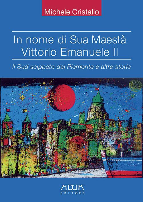 In nome di sua maestà Vittorio Emanuele II. Il Sud scippato dal Piemonte e altre storie