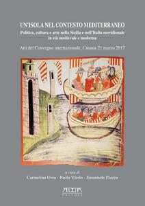 Un' isola nel contesto mediterraneo. Politica, cultura e arte nella Sicilia e nell'Italia meridionale in età medievale e moderna. Atti del Convegno (Catania, 21 marzo 2017) - copertina