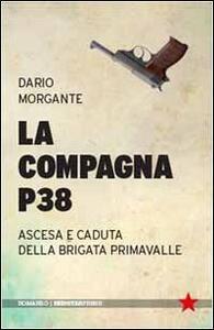 La Compagna P38. Ascesa e caduta della Brigata Primavalle - Dario Morgante - copertina