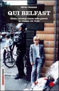 Qui Belfast. Storia contemporanea della guerra in Irlanda del Nord - Silvia Calamati - copertina