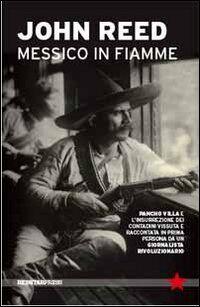 Messico in fiamme. Pancho Villa e la rivoluzione dei contadini vissuta e raccontata in prima persona da un giornalista rivoluzionario