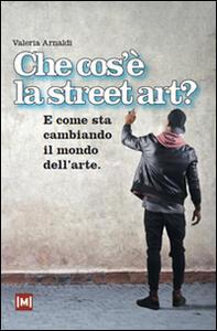 Che cos'è la street art? E come sta cambiando il mondo dell'arte - Valeria Arnaldi - copertina