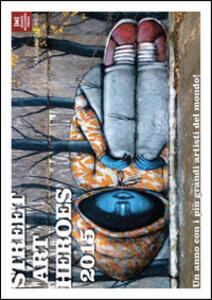 Street art heroes 2015. Un anno con i più grandi artisti del mondo. Calendario 13 mesi