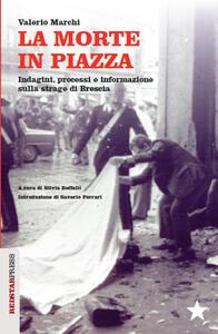 La morte in piazza. Indagini, processi e informazione sulla strage di Brescia - Valerio Marchi - copertina