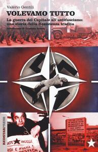 Volevamo tutto. La guerra del capitale all'antifascismo. Una storia della Resistenza tradita - Valerio Gentili - copertina