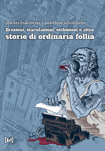 Erezioni, eiaculazioni, esibizioni e altre storie d ordinaria follia - Charles Bukowski,Matthias Schultheiss - copertina