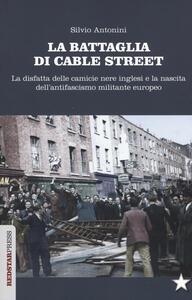 La battaglia di Cable Street. La disfatta delle camicie nere inglesi e la nascita dell'antifascimo militante europeo - Silvio Antonini - copertina