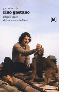 Rino Gaetano. Il figlio unico della canzone italiana - Yari Selvetella - copertina