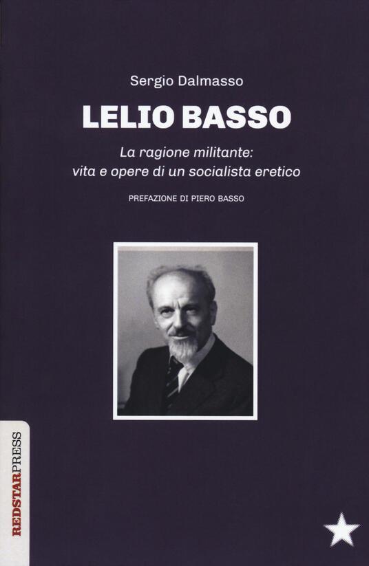 Lelio Basso. La ragione militante: vita e opere di un socialista eretico - Sergio Dalmasso - copertina