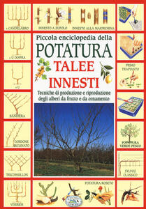 Piccola enciclopedia della potatura, innesti, talee. Tecniche di riproduzione degli alberi da frutto e da ornamento - copertina