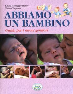 Abbiamo un bambino. Guida per i nuovi genitori - Grazia Honegger Fresco,Tiziana Valpiana - copertina