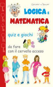 Logica e matematica. Quiz e giochi da fare con il cervello acceso - copertina