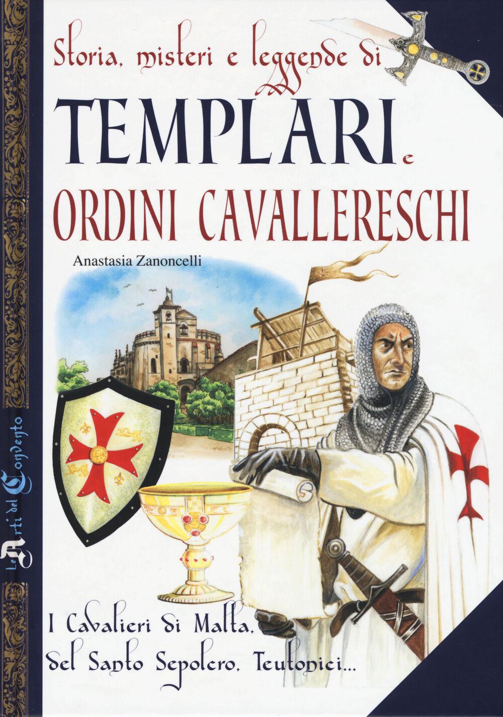 Storia, misteri e leggende di templari e ordini cavallereschi. I cavalieri di Malta, del Santo Sepolcro, teutonici...