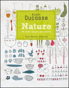 Nature. 190 ricette semplici, sane e buone - Alain Ducasse - copertina