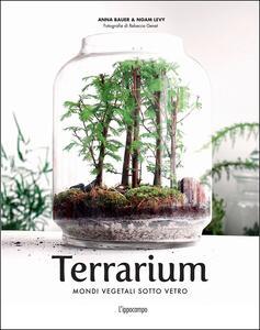 Terrarium. Mondi vegetali sotto vetro - Anna Bauer,Noam Levy - copertina