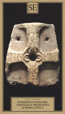 Iscrizioni funerarie, sortilegi e pronostici di Roma antica. Testo latino a fronte.pdf