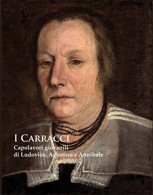 I Carracci. Capolavori giovanili di Ludovico, Agostino e Annibale nel passaggio del Manierismo al Barocco