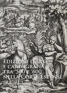 Edizioni d'arte e cartografia tra '500 e '600 nella Corte Estense. Il Tasso a Castelvetro A.D. 1564 - Andrea Emiliani,Stefano Zanasi - copertina