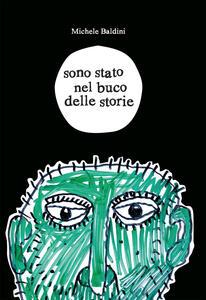 Sono stato nel buco delle storie - Michele Baldini - copertina