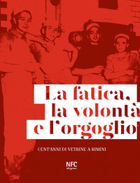 La La fatica, la volontà e l'orgoglio. Cent'anni di vetrine a Rimini. Ediz. illustrata - Celi Lia - wuz.it