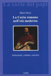 La curia romana nell'età moderna. Istituzioni, cultura, carriere - Mario Rosa - copertina