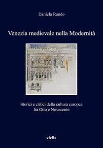 Venezia medievale nella modernità. Storici e critici della cultura europea fra Otto e Novecento - Daniela Rando - copertina