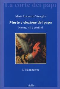 Morte e elezione del papa. Norme, riti e conflitti. L'età moderna - Maria Antonietta Visceglia - copertina