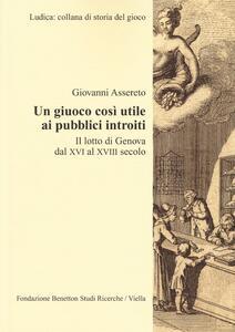 Un giuoco così utile ai pubblici introiti. Il lotto di Genova dal XVI al XVIII secolo - Giovanni Assereto - copertina