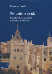 Per antiche strade. Caratteristiche e aspetti delle città medievali - Francesca Bocchi - copertina