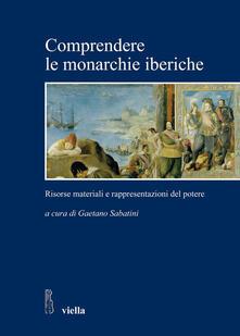 Comprendere le monarchie iberiche. Risorse materiali e rappresentazioni del potere - Gaetano Sabatini - ebook