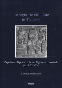 Le signorie cittadine in Toscana. Esperienze di potere e forme di governo personale (secoli XIII-XV) - copertina